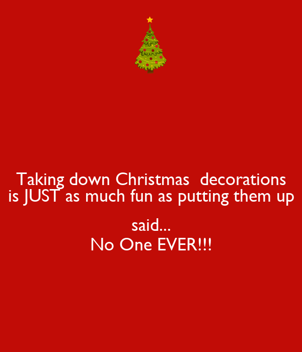 Taking down Christmas  decorations is JUST as much fun as putting them up  said... No One EVER!!!