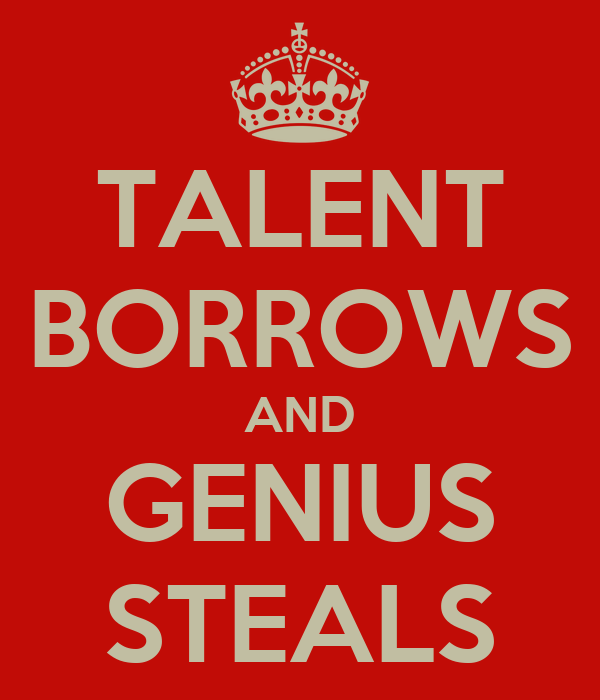 TALENT BORROWS AND GENIUS STEALS