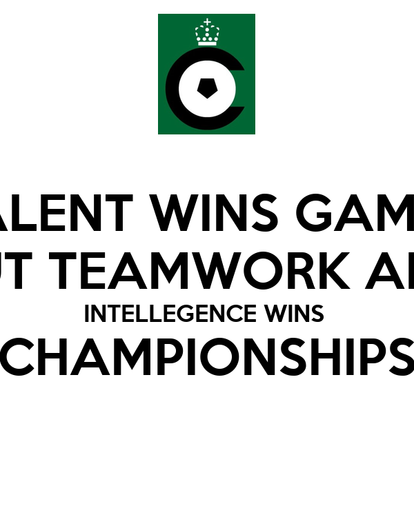 TALENT WINS GAMES BUT TEAMWORK AND INTELLEGENCE WINS  CHAMPIONSHIPS