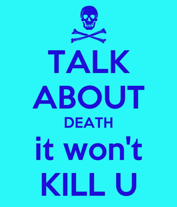 TALK ABOUT DEATH it won't KILL U
