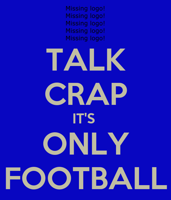 TALK CRAP IT'S  ONLY FOOTBALL