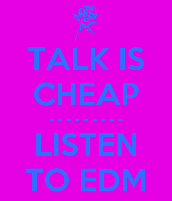 TALK IS CHEAP - - - - - - - - - LISTEN TO EDM