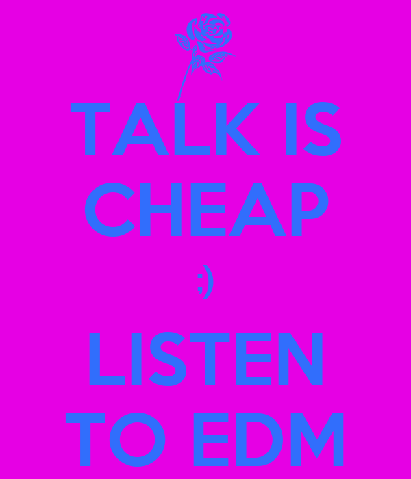 TALK IS CHEAP ;) LISTEN TO EDM