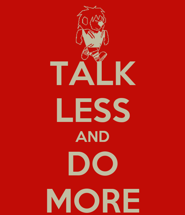 TALK LESS AND DO MORE
