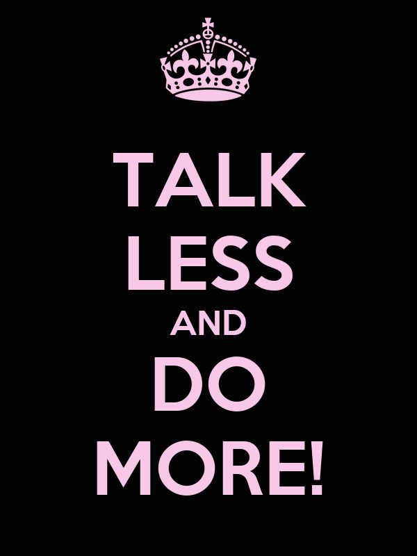TALK LESS AND DO MORE!
