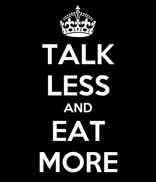 TALK LESS AND EAT MORE