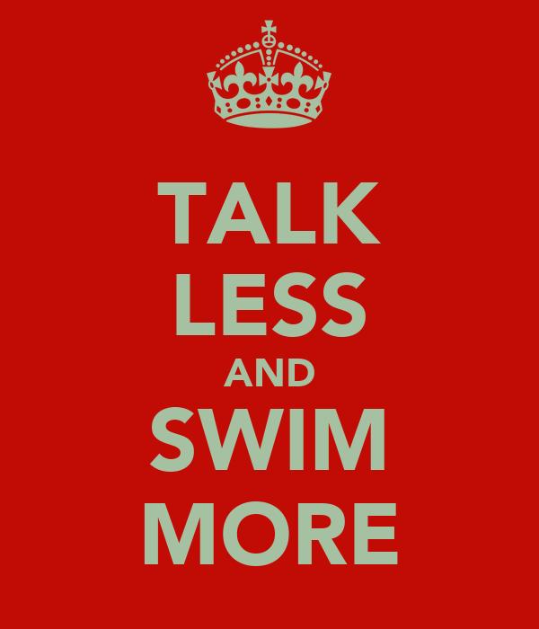 TALK LESS AND SWIM MORE