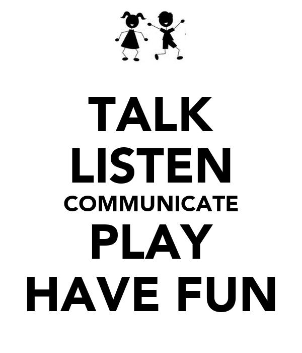 TALK LISTEN COMMUNICATE PLAY HAVE FUN