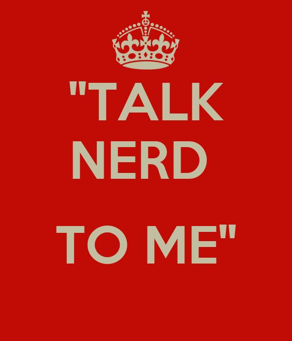 """TALK NERD   TO ME"""