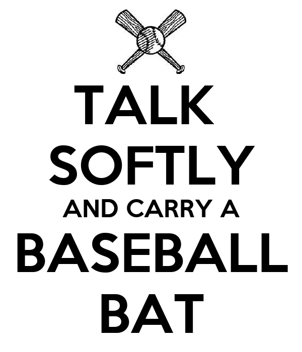 TALK  SOFTLY AND CARRY A BASEBALL BAT