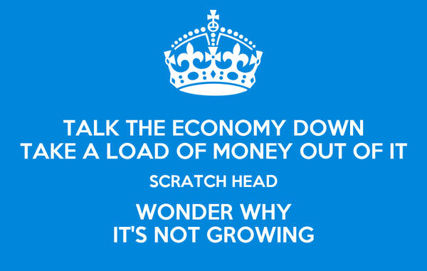 TALK THE ECONOMY DOWN TAKE A LOAD OF MONEY OUT OF IT SCRATCH HEAD WONDER WHY IT'S NOT GROWING
