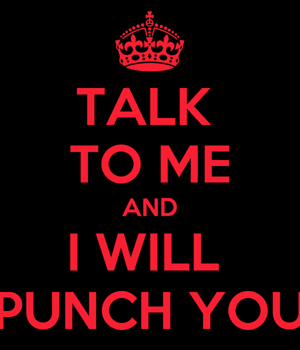 TALK  TO ME AND I WILL  PUNCH YOU
