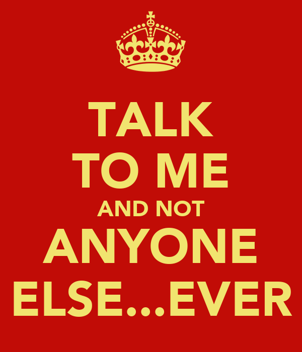 TALK TO ME AND NOT ANYONE ELSE...EVER