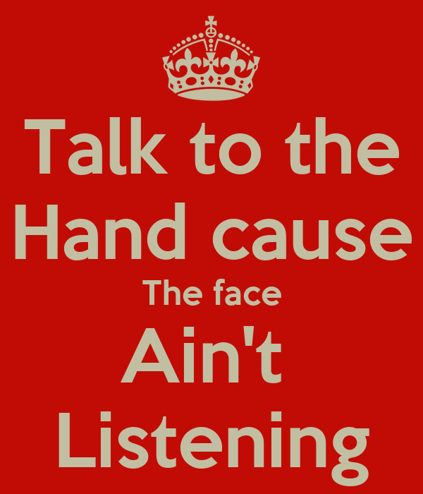 Talk to the Hand cause The face Ain't  Listening