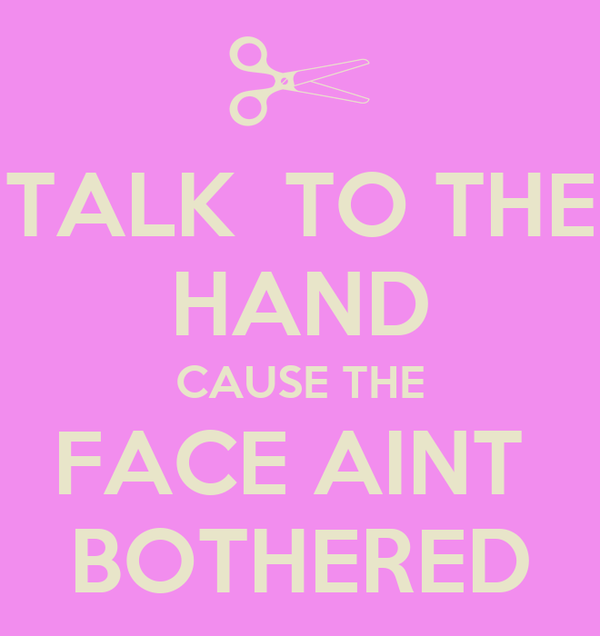 TALK  TO THE HAND CAUSE THE FACE AINT  BOTHERED