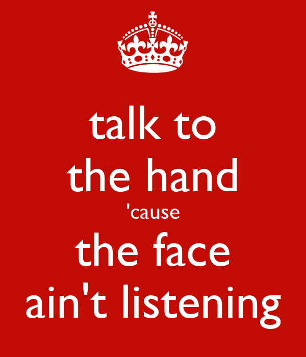 talk to the hand 'cause the face ain't listening