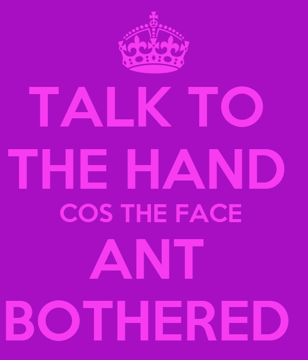 TALK TO  THE HAND  COS THE FACE  ANT  BOTHERED