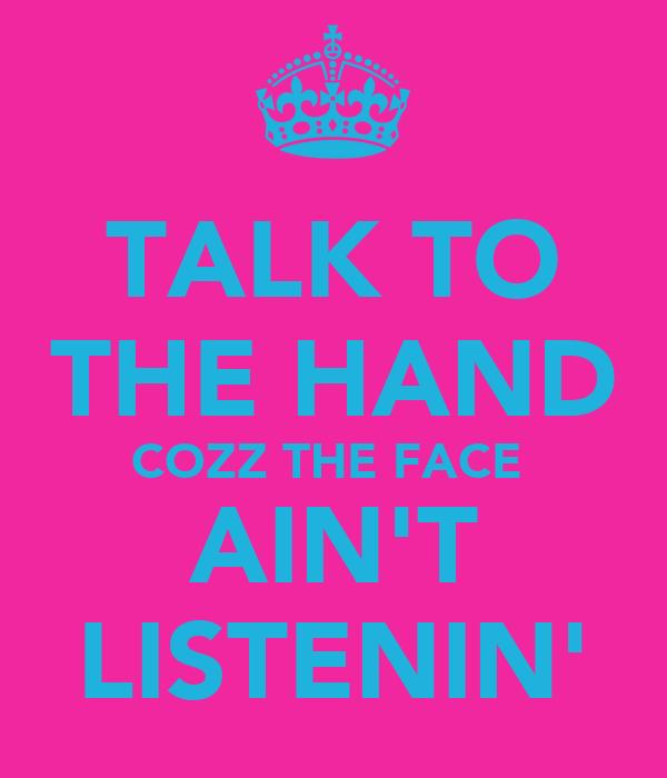 TALK TO THE HAND COZZ THE FACE  AIN'T LISTENIN'