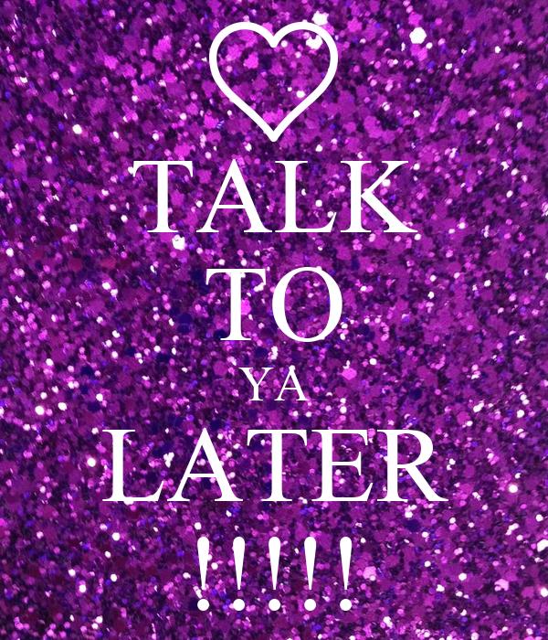 TALK TO YA LATER !!!!!