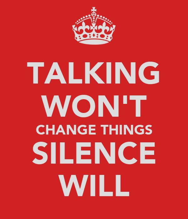 TALKING WON'T CHANGE THINGS SILENCE WILL