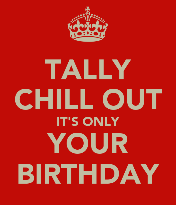 TALLY CHILL OUT IT'S ONLY YOUR BIRTHDAY