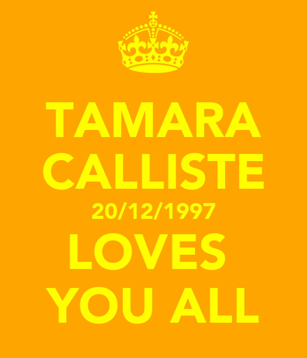 TAMARA CALLISTE 20/12/1997 LOVES  YOU ALL
