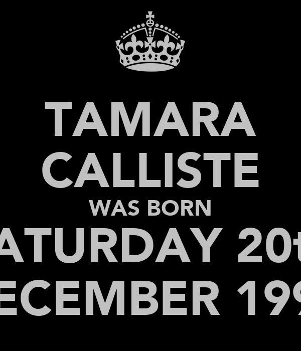 TAMARA CALLISTE WAS BORN SATURDAY 20th DECEMBER 1997