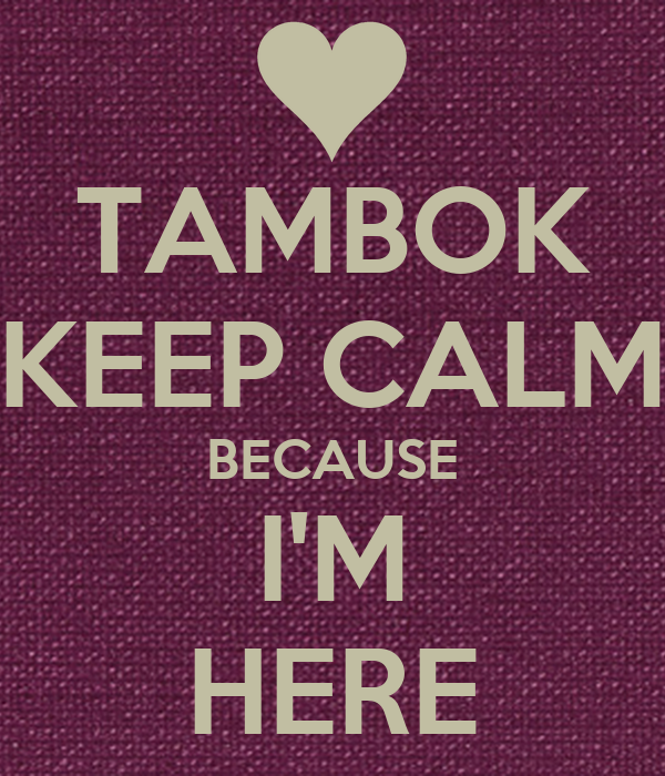 TAMBOK KEEP CALM BECAUSE I'M HERE