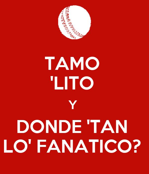 TAMO  'LITO  Y  DONDE 'TAN  LO' FANATICO?