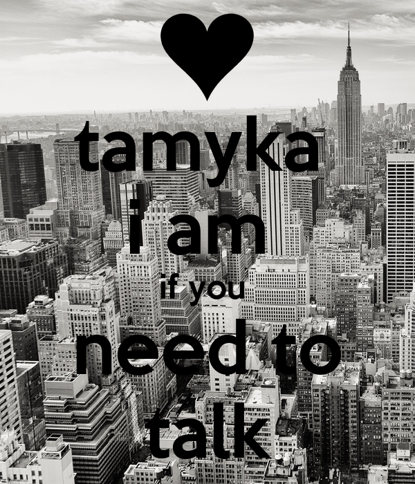 tamyka  i am  if you  need to talk