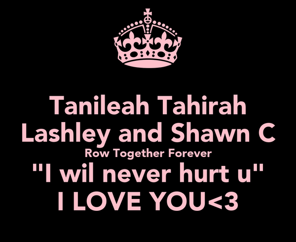 "Tanileah Tahirah Lashley and Shawn C Row Together Forever ""I wil never hurt u"" I LOVE YOU<3"