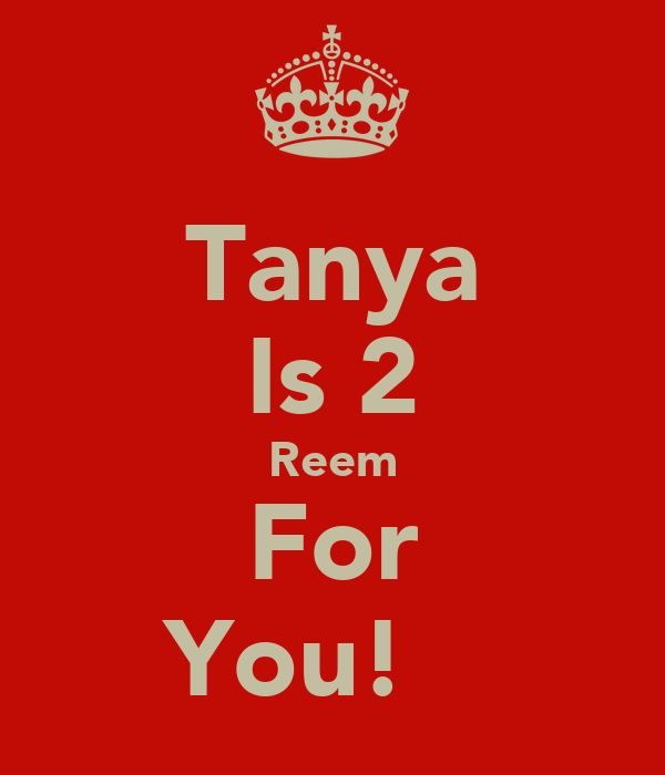Tanya Is 2 Reem For You! ♥♥