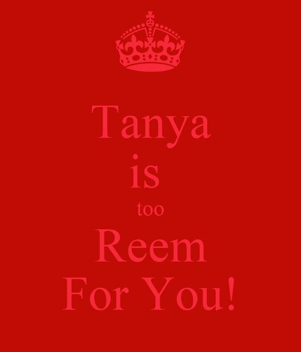 Tanya is  too Reem For You!