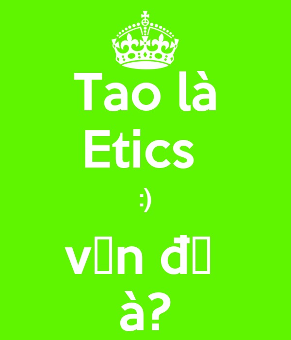 Tao là Etics  :) vấn đề  à?