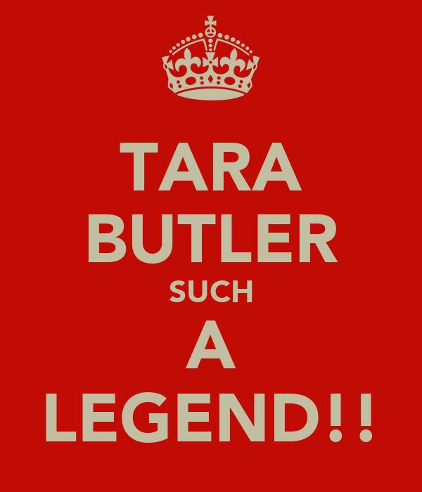 TARA BUTLER SUCH A LEGEND!!