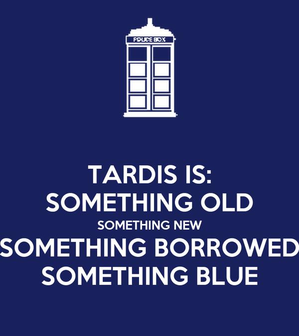 TARDIS IS: SOMETHING OLD SOMETHING NEW SOMETHING BORROWED SOMETHING BLUE