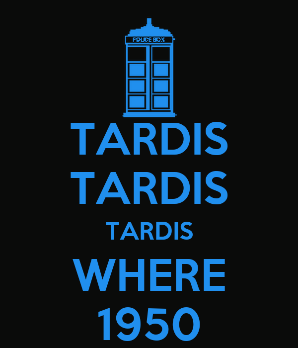 TARDIS TARDIS TARDIS WHERE 1950