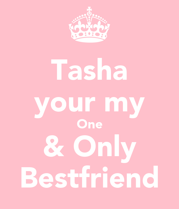Tasha your my One & Only Bestfriend
