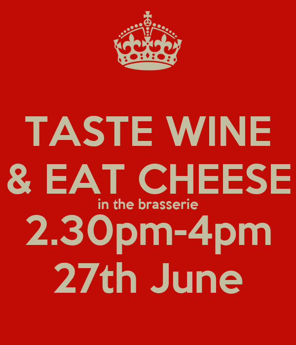 TASTE WINE & EAT CHEESE in the brasserie 2.30pm-4pm 27th June