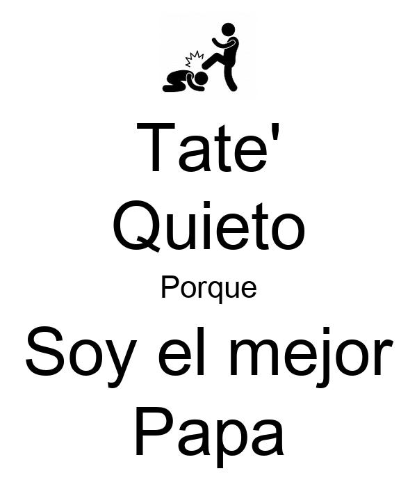 Tate' Quieto Porque Soy el mejor Papa