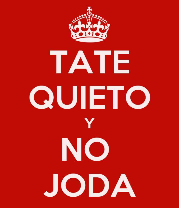 TATE QUIETO Y NO  JODA