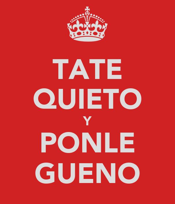 TATE QUIETO Y PONLE GUENO