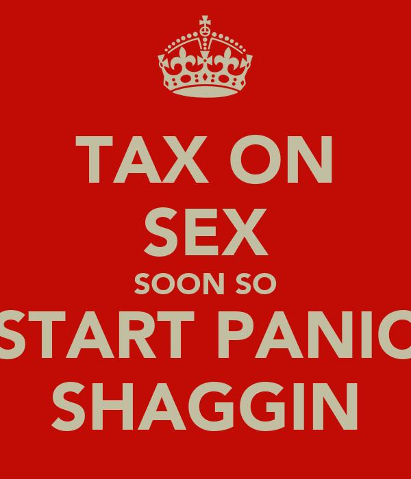 TAX ON SEX SOON SO START PANIC SHAGGIN