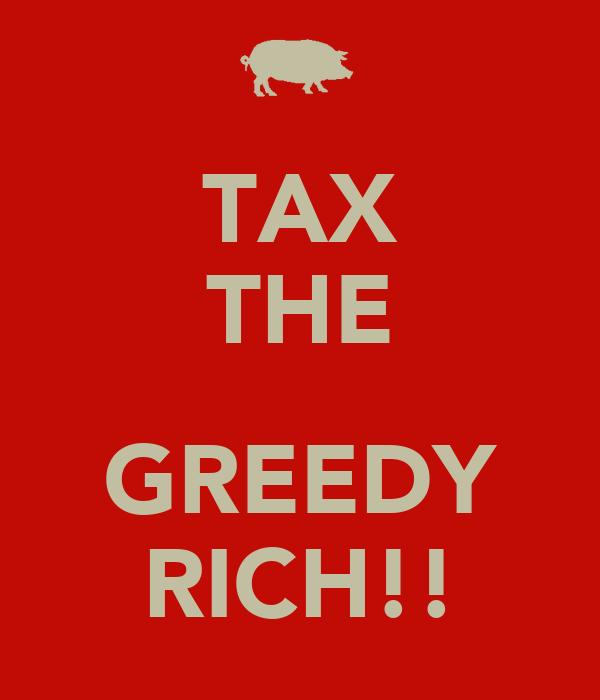 TAX THE  GREEDY RICH!!