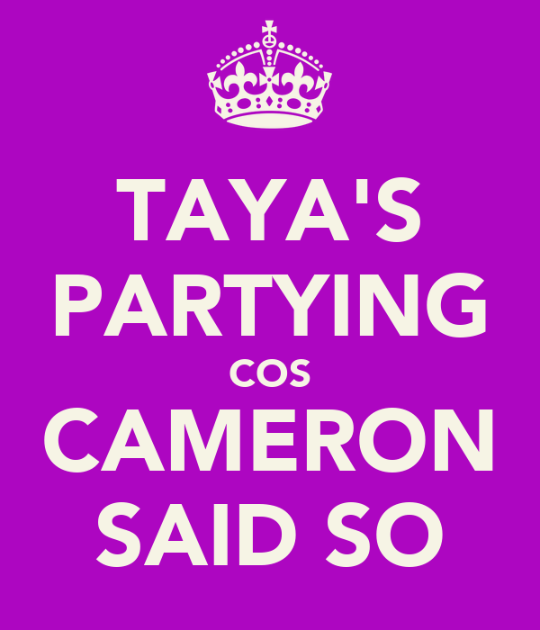 TAYA'S PARTYING COS CAMERON SAID SO