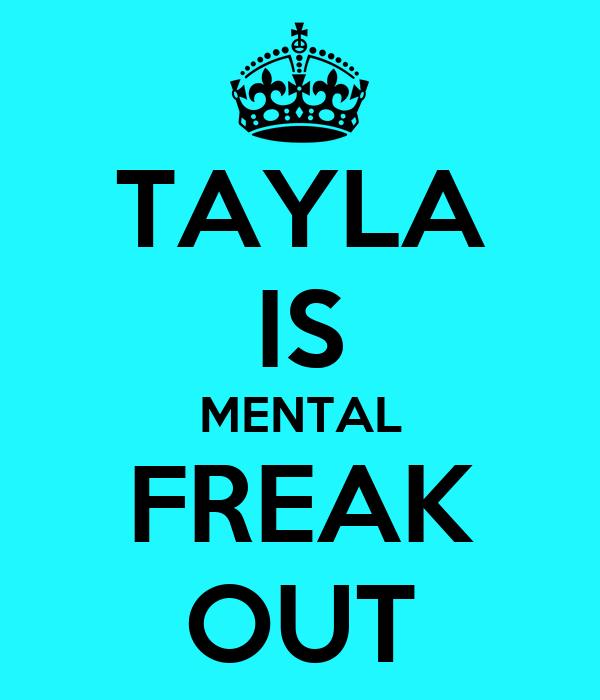 TAYLA IS MENTAL FREAK OUT