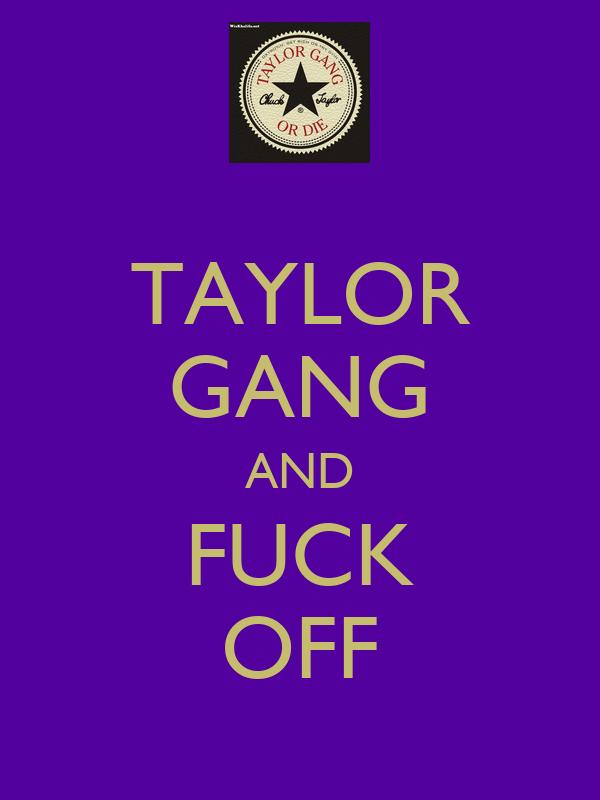 TAYLOR GANG AND FUCK OFF