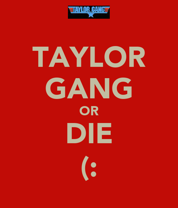 TAYLOR GANG OR DIE (: