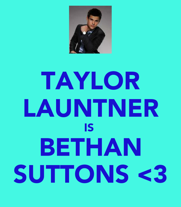 TAYLOR LAUNTNER IS  BETHAN SUTTONS <3