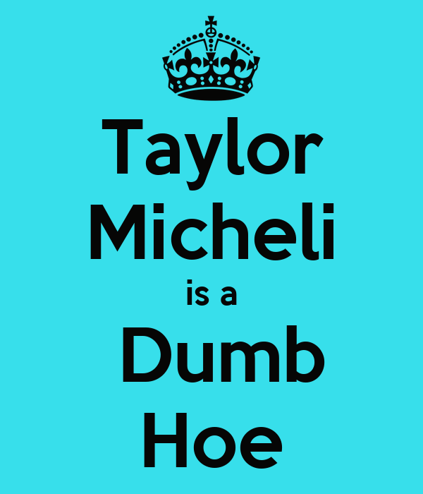 Taylor Micheli is a  Dumb Hoe